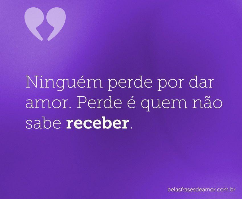 """""""Ninguém Perde Por Dar Amor. Perde é Quem Não Sabe"""
