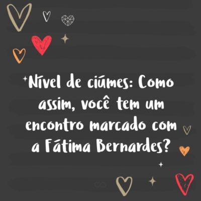 Frase de Amor - Nível de ciúmes: Como assim, você tem um encontro marcado com a Fátima Bernardes?