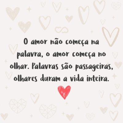 Frase de Amor - O amor não começa na palavra, o amor começa no olhar. Palavras são passageiras, olhares duram a vida inteira.