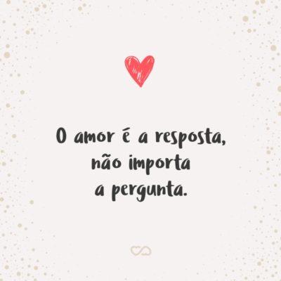 Frase de Amor - O amor é a resposta, não importa a pergunta.