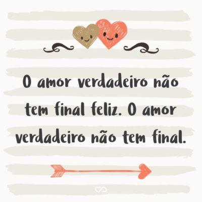 Frase de Amor - O amor verdadeiro não tem final feliz. O amor verdadeiro não tem final.