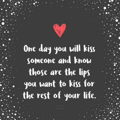 Frase de Amor - One day you will kiss someone and know those are the lips you want to kiss for the rest of your life.