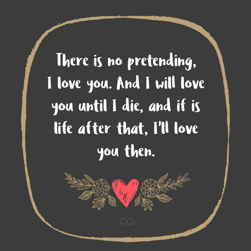 Frase de Amor - There is no pretending, I love you. And I will love you until I die, and if is life after that, I'll love you then.