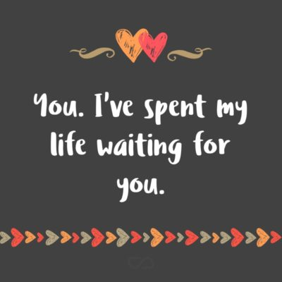 Frase de Amor - You. I've spent my life waiting for you.