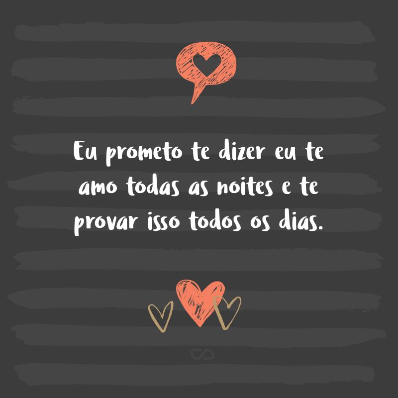 Frase de Amor - Eu prometo te dizer eu te amo todas as noites e te provar isso todos os dias.