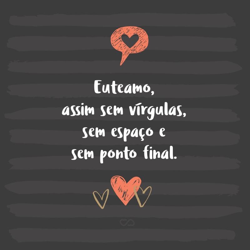 Frase de Amor - Euteamo, assim sem vírgulas, sem espaço e sem ponto final.