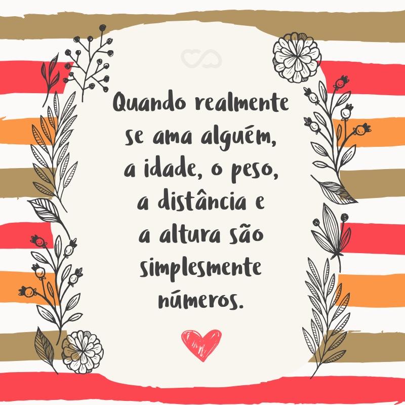 Frase de Amor - Quando realmente se ama alguém, a idade, o peso, a distância e a altura são simplesmente números.