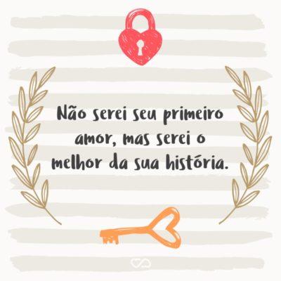 Frase de Amor - Não serei seu primeiro amor, mas serei o melhor da sua história.