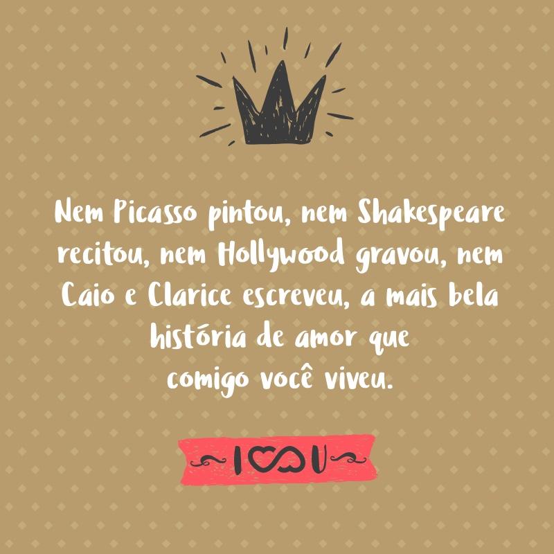 Frase de Amor - Nem Picasso pintou, nem Shakespeare recitou, nem Hollywood gravou, nem Caio e Clarice escreveram, a mais bela história de amor que comigo você viveu.