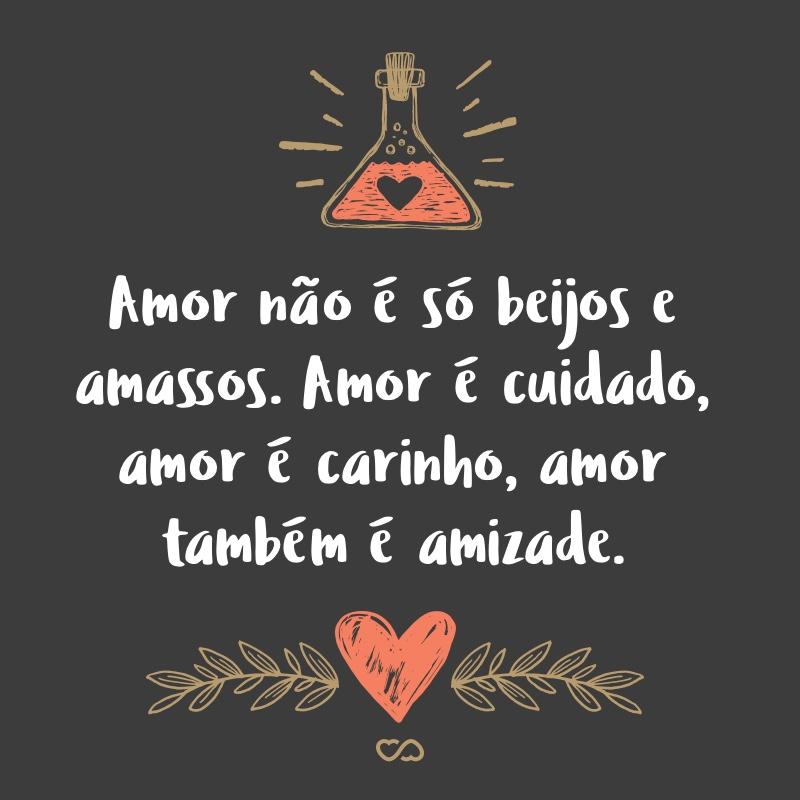 Frase de Amor - Amor não é só beijos e amassos. Amor é cuidado, amor é carinho, amor também é amizade.