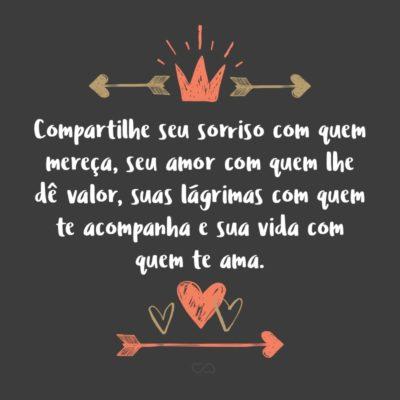 Frase de Amor - Compartilhe seu sorriso com quem mereça, seu amor com quem lhe dê valor, suas lágrimas com quem te acompanha e sua vida com quem te ama.