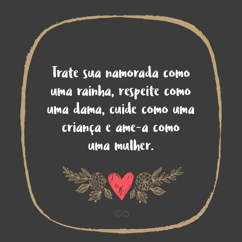 Frase de Amor - Trate sua namorada como uma rainha, respeite como uma dama, cuide como uma criança e ame-a como uma mulher.