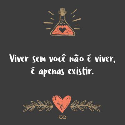 Frase de Amor - Viver sem você não é viver, é apenas existir.