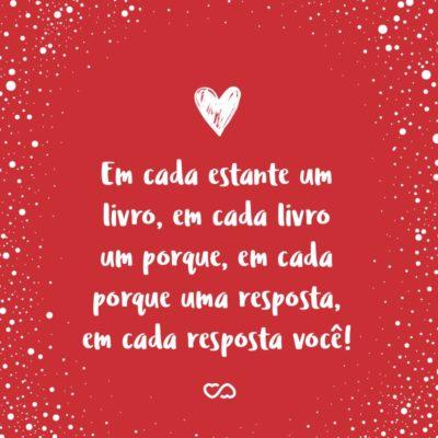 Frase de Amor - Em cada estante um livro, em cada livro um porque, em cada porque uma resposta, em cada resposta você!