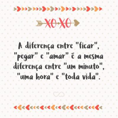"""Frase de Amor - A diferença entre """"ficar"""", """"pegar"""" e """"amar"""" é a mesma diferença entre """"um minuto"""", """"uma hora"""" e """"toda vida""""."""