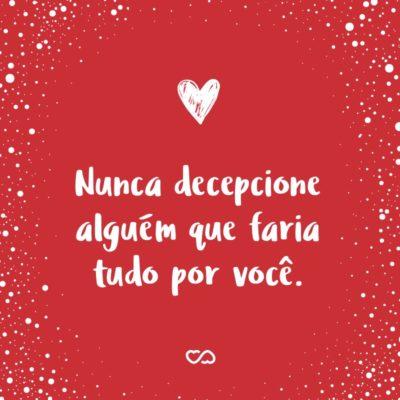Frase de Amor - Nunca decepcione alguém que faria tudo por você.