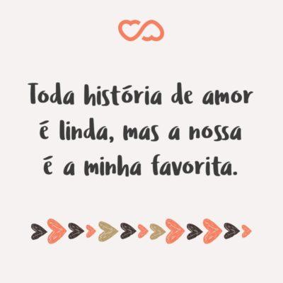 Frase de Amor - Toda história de amor é linda, mas a nossa é a minha favorita.
