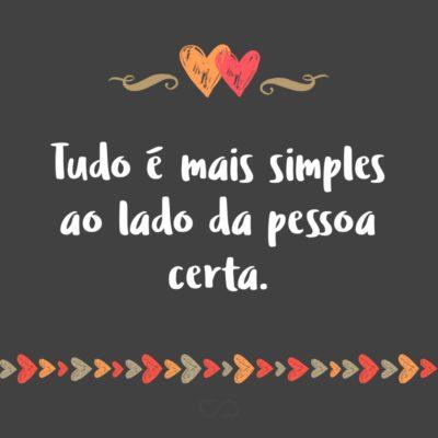 Frase de Amor - Tudo é mais simples ao lado da pessoa certa.