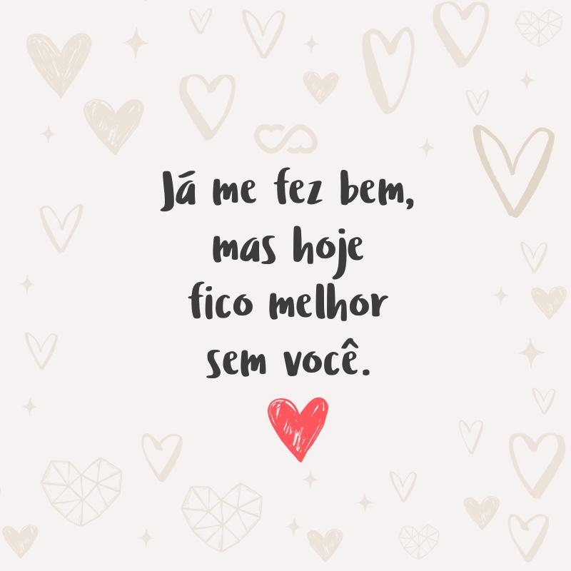 Frase de Amor - Já me fez bem, mas hoje fico melhor sem você.