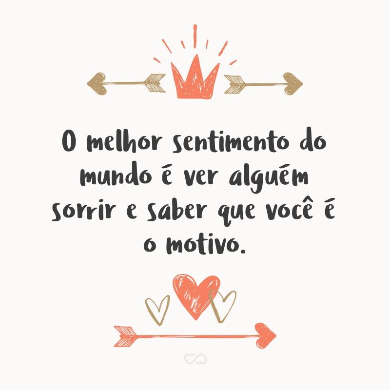 Frase de Amor - O melhor sentimento do mundo é ver alguém sorrir e saber que você é o motivo.