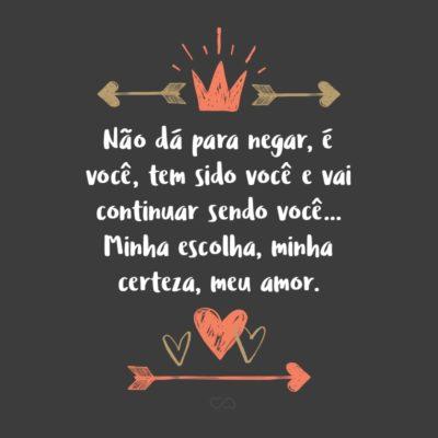 Frase de Amor - Não dá para negar, é você, tem sido você e vai continuar sendo você… Minha escolha, minha certeza, meu amor.