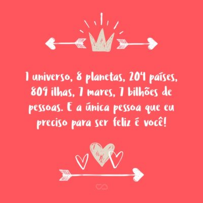 Frase de Amor - 1 universo, 8 planetas, 204 países, 809 ilhas, 7 mares, 7 bilhões de pessoas. E a única pessoa que eu preciso para ser feliz é você!