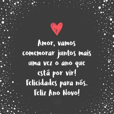 Frase de Amor - Amor, vamos comemorar juntos mais uma vez o ano que está por vir! Felicidades para nós. Feliz Ano Novo!