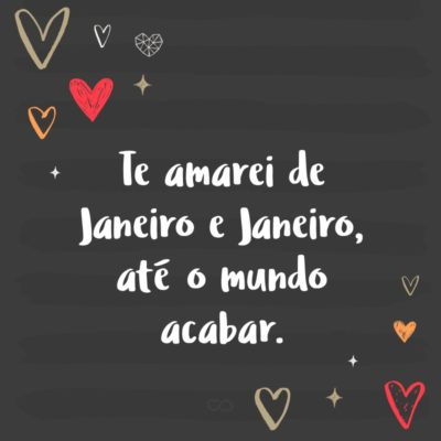 Frase de Amor - Te amarei de Janeiro e Janeiro, até o mundo acabar.