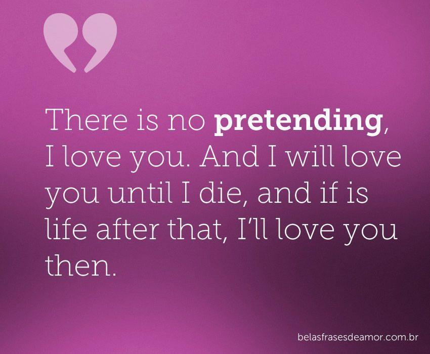 """Frases Em Inglês: """"There Is No Pretending, I Love You. And I Will Love You"""