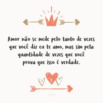 Frase de Amor - Amor não se mede pelo tanto de vezes que você diz eu te amo, mas sim pela quantidade de vezes que você prova que isso é verdade.