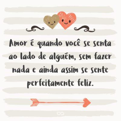 Frase de Amor - Amor é quando você se senta ao lado de alguém, sem fazer nada e ainda assim se sente perfeitamente feliz.