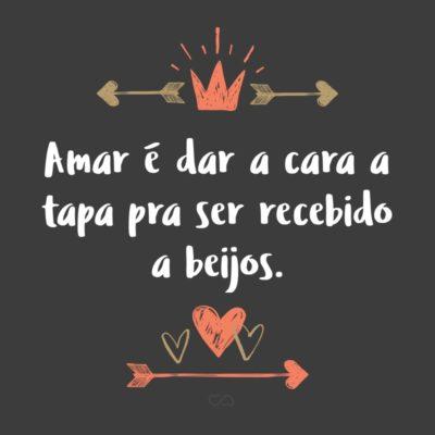 Frase de Amor - Amar é dar a cara a tapa pra ser recebido a beijos.