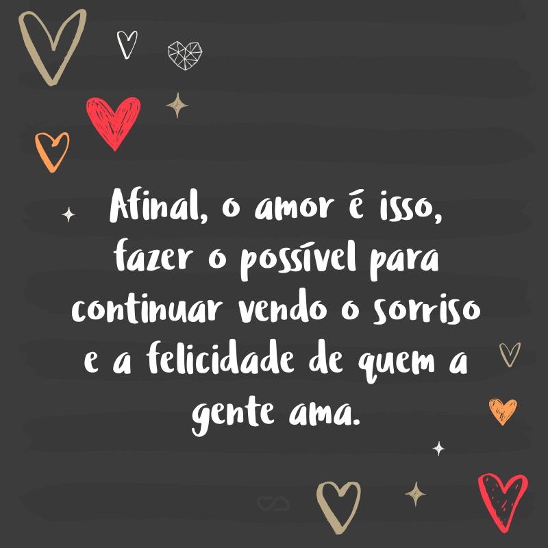 Frase de Amor - Afinal, o amor é isso, fazer o possível para continuar vendo o sorriso e a felicidade de quem a gente ama.