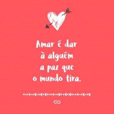 Frase de Amor - Amar é dar à alguém a paz que o mundo tira.