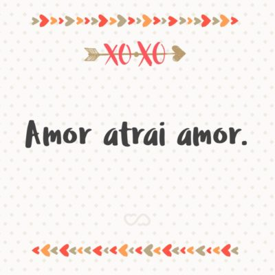 Frase de Amor - Amor atrai amor.