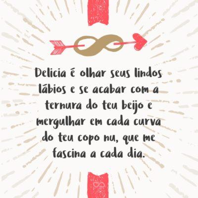 Frase de Amor - Delicia é olhar seus lindos lábios e se acabar com a ternura do teu beijo e mergulhar em cada curva do teu copo nu, que me fascina a cada dia.