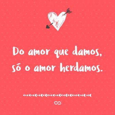 Frase de Amor - Do amor que damos, só o amor herdamos.
