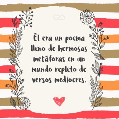 Frase de Amor - Él era un poema lleno de hermosas metáforas en un mundo repleto de versos mediocres.
