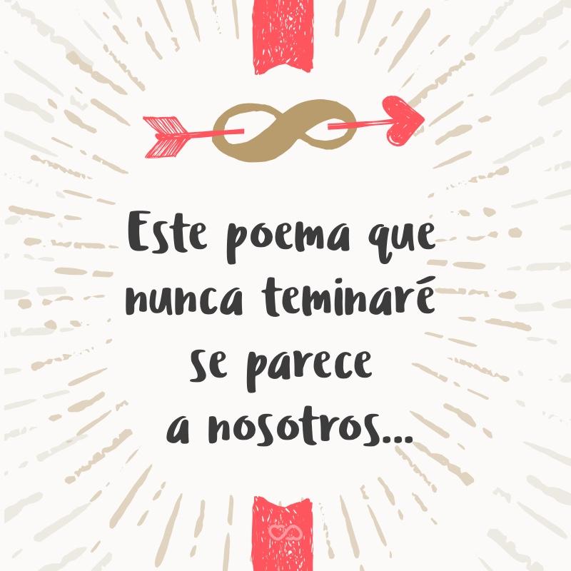 Frase de Amor - Este poema que nunca teminaré se parece a nosotros…