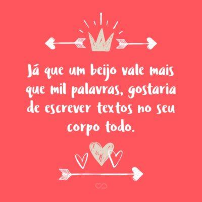 Frase de Amor - Já que um beijo vale mais que mil palavras, gostaria de escrever textos no seu corpo todo.