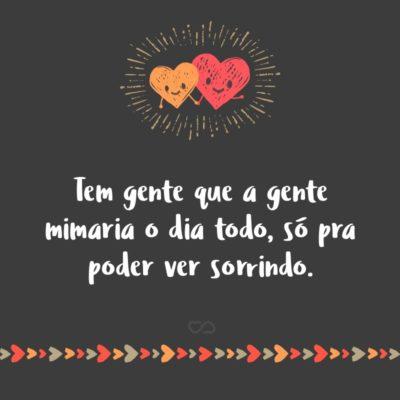 Frase de Amor - Tem gente que a gente mimaria o dia todo, só pra poder ver sorrindo.