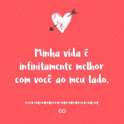 Frase de Amor - Minha vida é infinitamente melhor com você ao meu lado.
