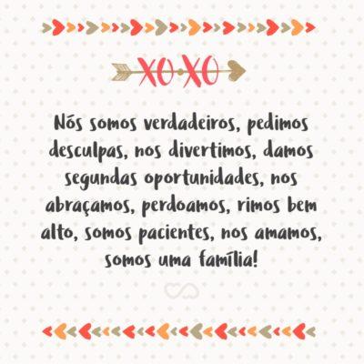 Frase de Amor - Nós somos verdadeiros, pedimos desculpas, nos divertimos, damos segundas oportunidades, nos abraçamos, perdoamos, rimos bem alto, somos pacientes, nos amamos, somos uma família!