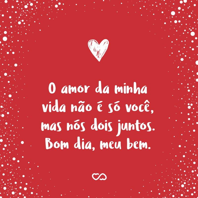 Frase de Amor - O amor da minha vida não é só você, mas nós dois juntos. Bom dia, meu bem.