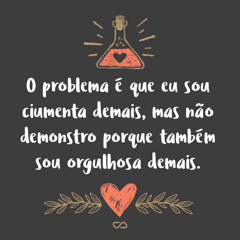 Frase de Amor - O problema é que eu sou ciumenta demais, mas não demonstro porque também sou orgulhosa demais.