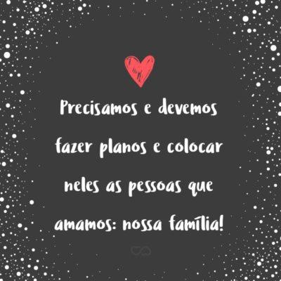 Frase de Amor - Precisamos e devemos fazer planos e colocar neles as pessoas que amamos: nossa família!