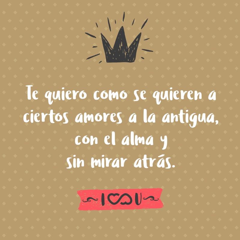 Te Quiero Como Se Quieren A Ciertos Amores A La Antigua Con