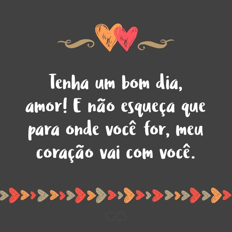 Frase de Amor - Tenha um bom dia, amor! E não esqueça que para onde você for, meu coração vai com você.