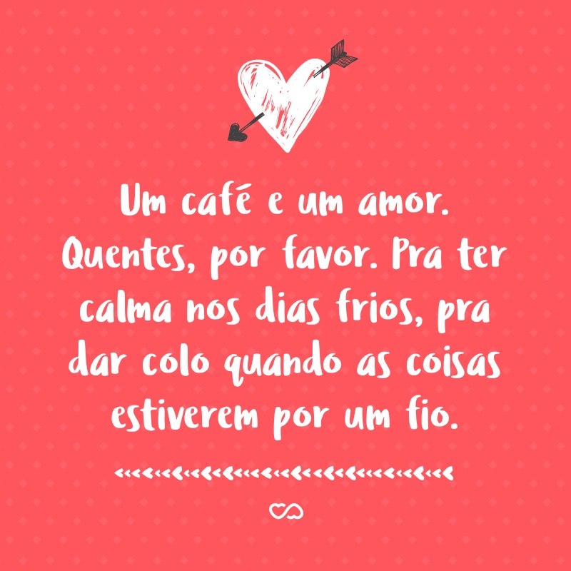Frase de Amor - Um café e um amor. Quentes, por favor. Pra ter calma nos dias frios, pra dar colo quando as coisas estiverem por um fio.