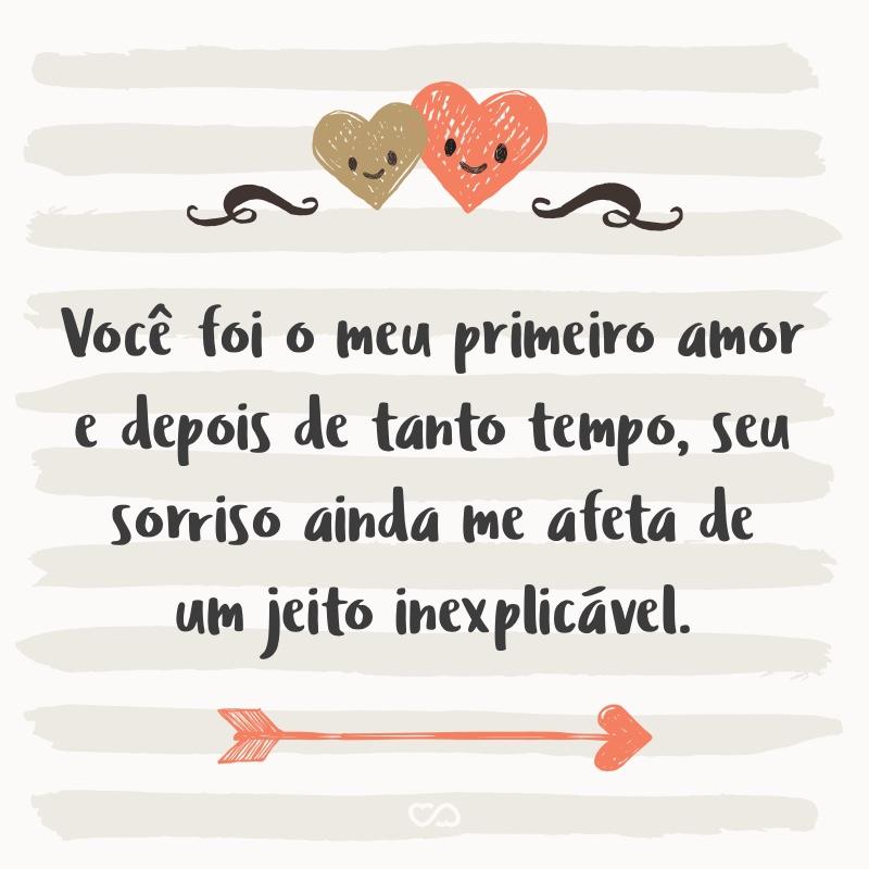 Frase de Amor - Você foi o meu primeiro amor e depois de tanto tempo, seu sorriso ainda me afeta de um jeito inexplicável.